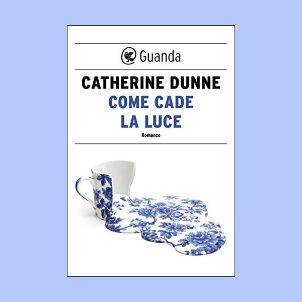 Come Cade La Luce - Catherine Dunne - Guanda - Italiano - 2018